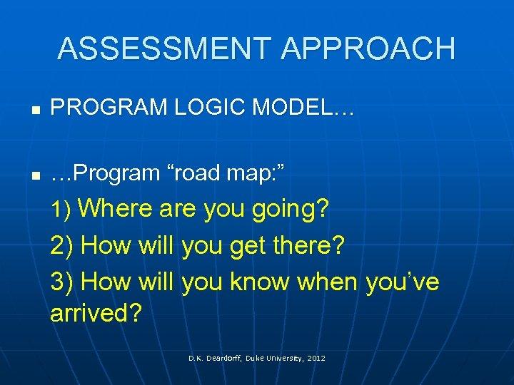 """ASSESSMENT APPROACH n PROGRAM LOGIC MODEL… n …Program """"road map: """" 1) Where are"""