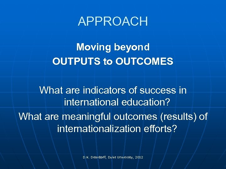 APPROACH Moving beyond OUTPUTS to OUTCOMES What are indicators of success in international education?