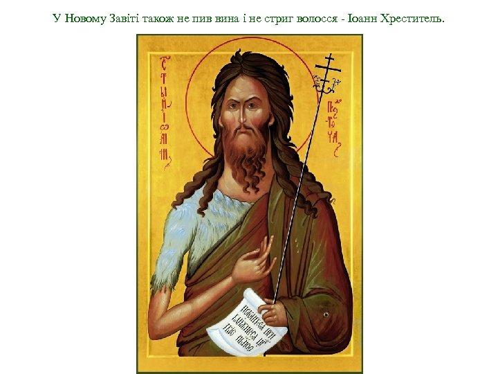 У Новому Завіті також не пив вина і не стриг волосся - Іоанн Хреститель.