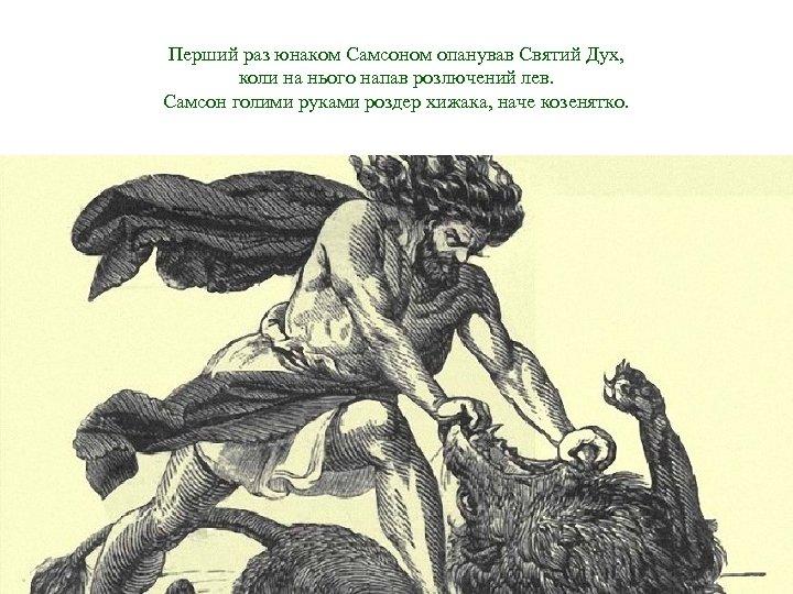 Перший раз юнаком Самсоном опанував Святий Дух, коли на нього напав розлючений лев. Самсон
