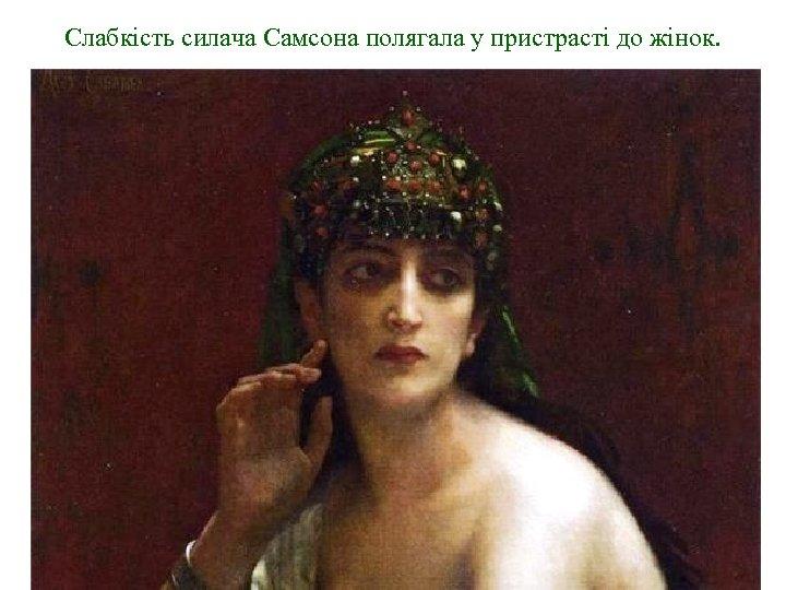 Слабкість силача Самсона полягала у пристрасті до жінок.