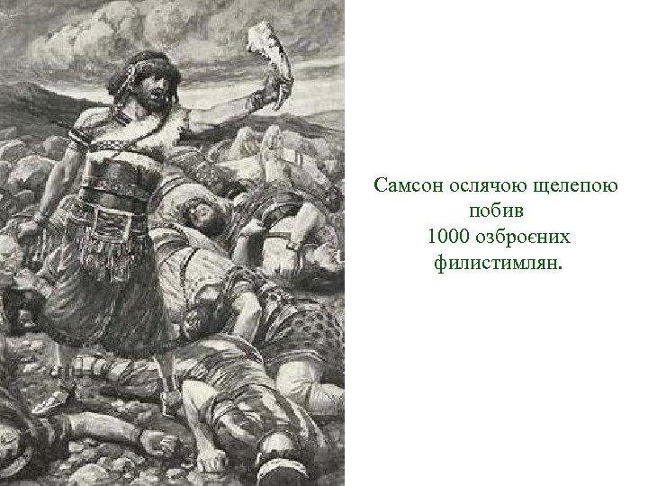 Самсон ослячою щелепою побив 1000 озброєних филистимлян.