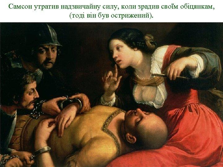 Самсон утратив надзвичайну силу, коли зрадив своїм обіцянкам, (тоді він був острижений).