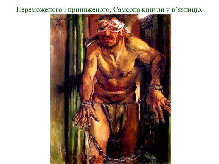 Переможеного і приниженого, Самсона кинули у в`язницю.