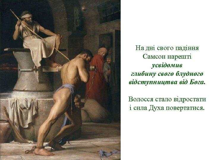 На дні свого падіння Самсон нарешті усвідомив глибину свого блудного відступництва від Бога. Волосся