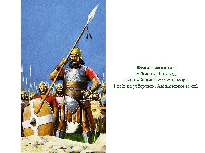 Филистимляни – войовничий народ, що прийшов зі сторони моря і осів на узбережжі Ханаанської