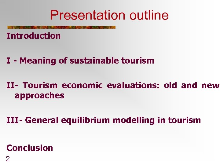 Presentation outline Introduction I - Meaning of sustainable tourism II- Tourism economic evaluations: old