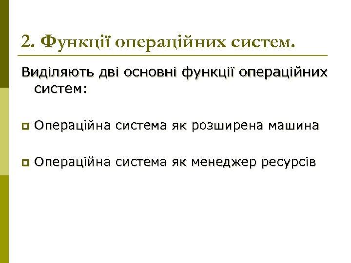 2. Функції операційних систем. Виділяють дві основні функції операційних систем: p Операційна система як
