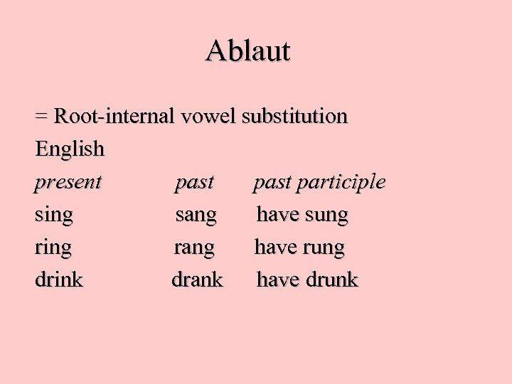 Ablaut = Root-internal vowel substitution English present past participle sing sang have sung ring