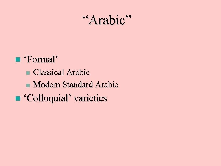 """Arabic"" n 'Formal' Classical Arabic n Modern Standard Arabic n n 'Colloquial' varieties"