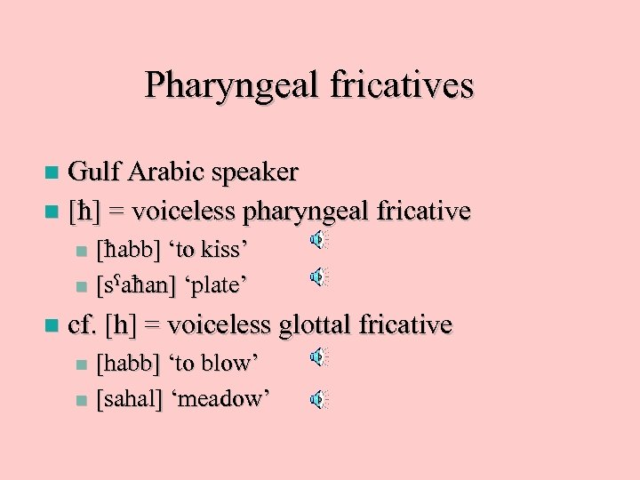 Pharyngeal fricatives Gulf Arabic speaker n [ ] = voiceless pharyngeal fricative n [
