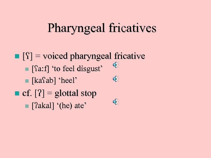 Pharyngeal fricatives n [ ] = voiced pharyngeal fricative [ a: f] 'to feel