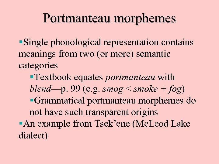 Portmanteau morphemes §Single phonological representation contains meanings from two (or more) semantic categories §Textbook