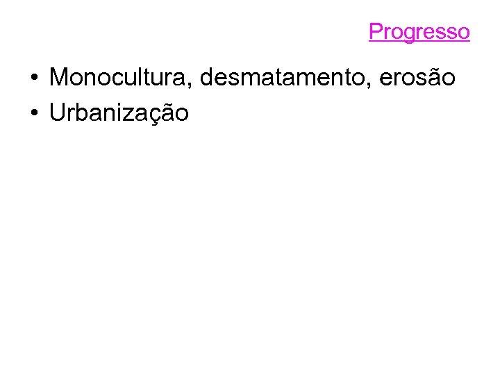 Progresso • Monocultura, desmatamento, erosão • Urbanização