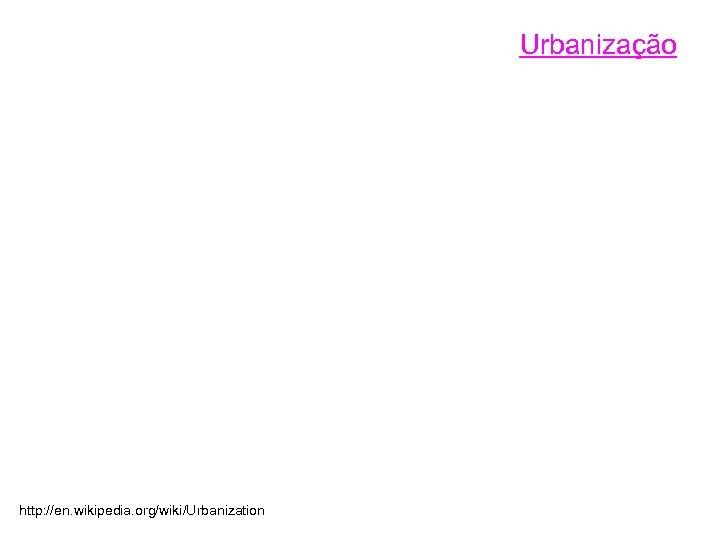 Urbanização http: //en. wikipedia. org/wiki/Urbanization