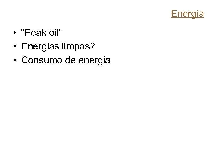 """Energia • """"Peak oil"""" • Energias limpas? • Consumo de energia"""