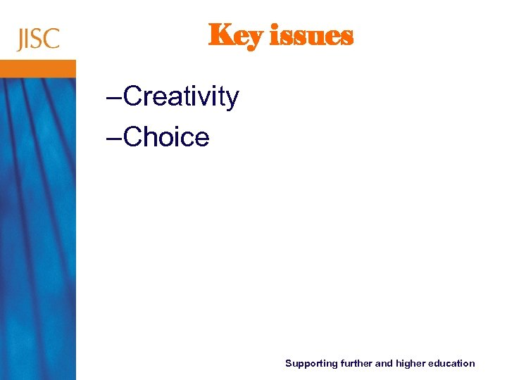 Key issues –Creativity –Choice Supporting further and higher education