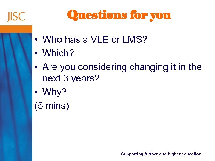 Questions for you • Who has a VLE or LMS? • Which? • Are