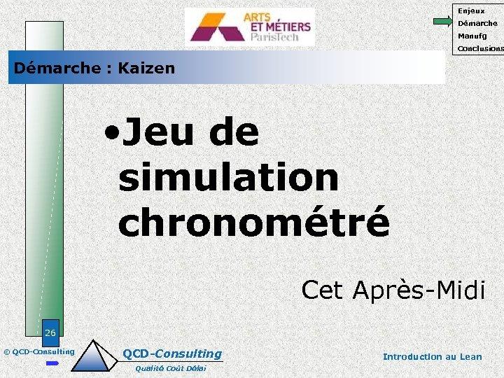 Enjeux Démarche Manufg Conclusions Démarche : Kaizen • Jeu de simulation chronométré Cet Après-Midi