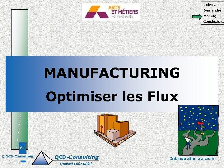 Enjeux Démarche Manufg Conclusions MANUFACTURING Optimiser les Flux 61 © QCD-Consulting Qualité Coût Délai
