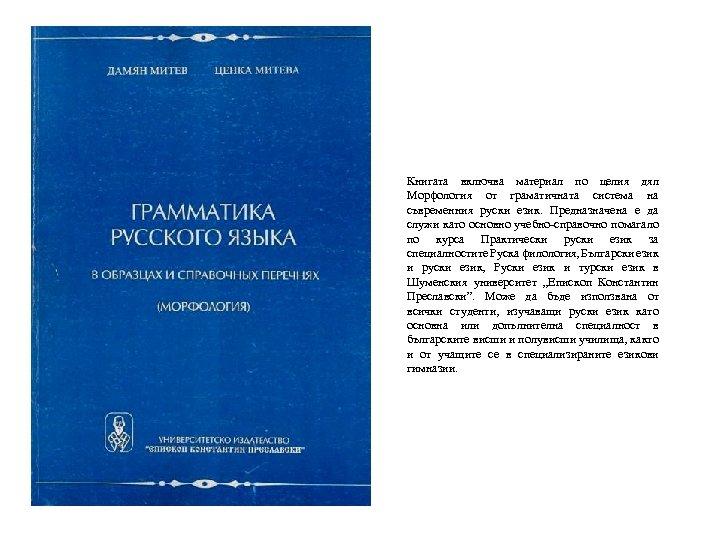 Книгата включва материал по целия дял Морфология от граматичната система на съвременния руски език.