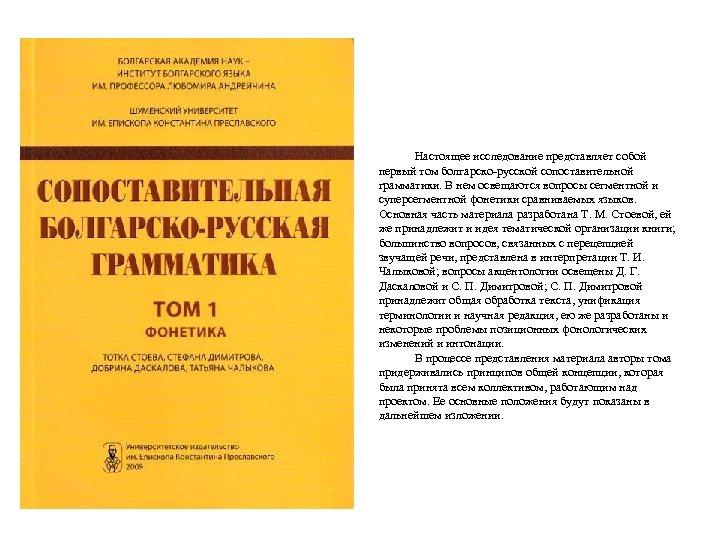 Настоящее исследование представляет собой первый том болгарско-русской сопоставительной грамматики. В нем освещаются вопросы сегментной