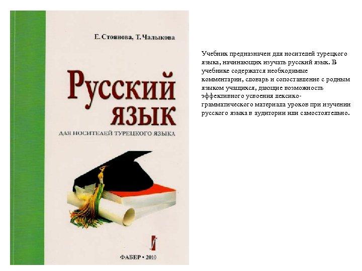 Учебник предназначен для носителей турецкого языка, начинающих изучать русский язык. В учебнике содержатся необходимые