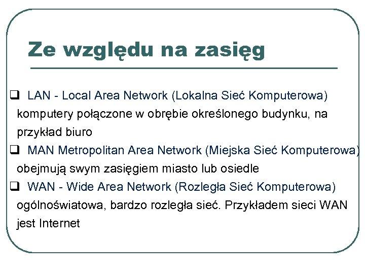 Ze względu na zasięg q LAN - Local Area Network (Lokalna Sieć Komputerowa) komputery