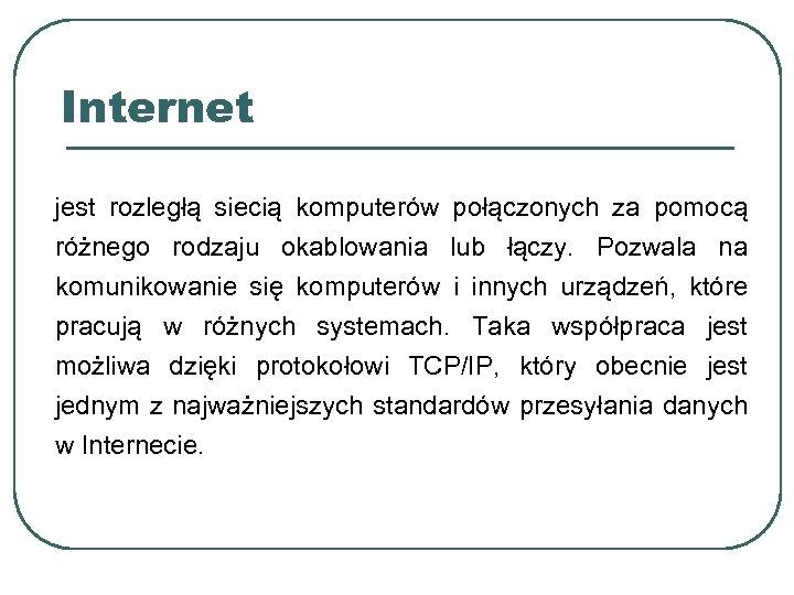 Internet jest rozległą siecią komputerów połączonych za pomocą różnego rodzaju okablowania lub łączy. Pozwala