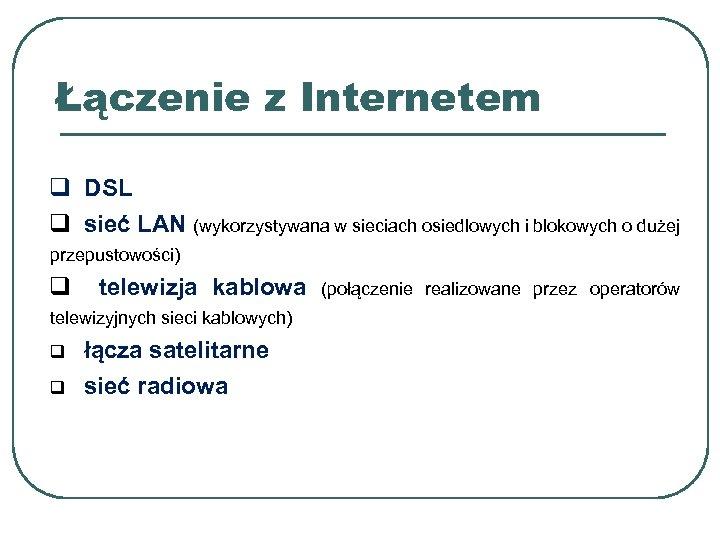 Łączenie z Internetem q DSL q sieć LAN (wykorzystywana w sieciach osiedlowych i blokowych