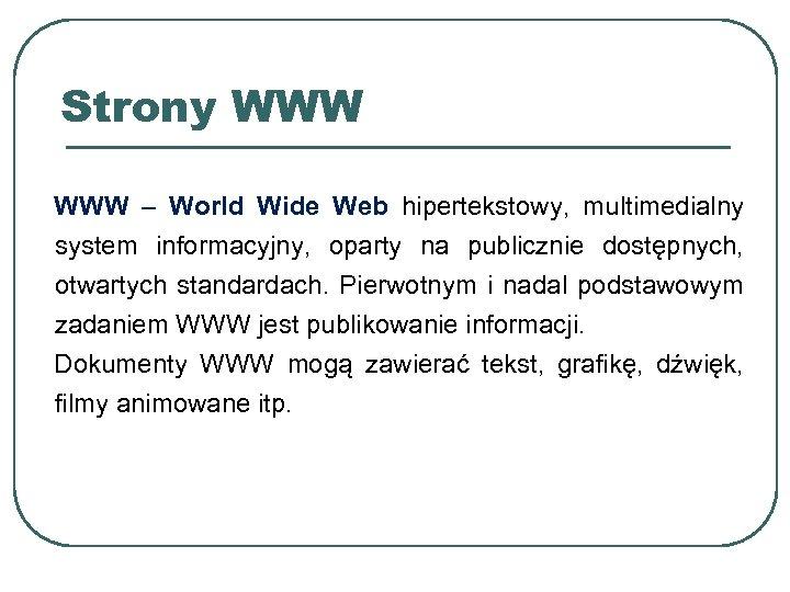 Strony WWW – World Wide Web hipertekstowy, multimedialny system informacyjny, oparty na publicznie dostępnych,