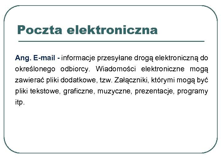 Poczta elektroniczna Ang. E-mail - informacje przesyłane drogą elektroniczną do określonego odbiorcy. Wiadomości elektroniczne