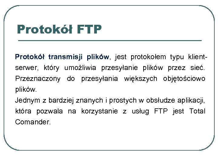 Protokół FTP Protokół transmisji plików, jest protokołem typu klientserwer, który umożliwia przesyłanie plików przez