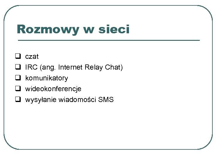 Rozmowy w sieci q q q czat IRC (ang. Internet Relay Chat) komunikatory wideokonferencje
