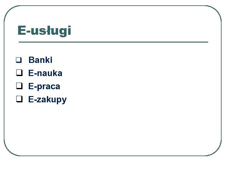 E-usługi q Banki q E-nauka q E-praca q E-zakupy
