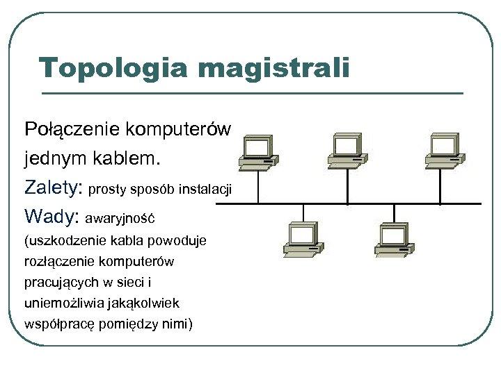 Topologia magistrali Połączenie komputerów jednym kablem. Zalety: prosty sposób instalacji Wady: awaryjność (uszkodzenie kabla