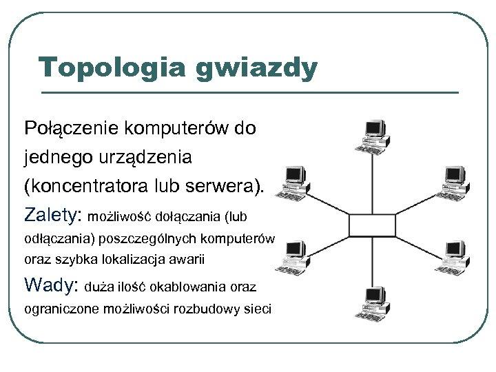 Topologia gwiazdy Połączenie komputerów do jednego urządzenia (koncentratora lub serwera). Zalety: możliwość dołączania (lub