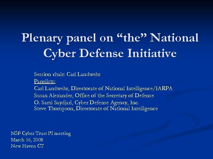 """Plenary panel on """"the"""" National Cyber Defense Initiative Session chair: Carl Landwehr Panelists: Carl"""