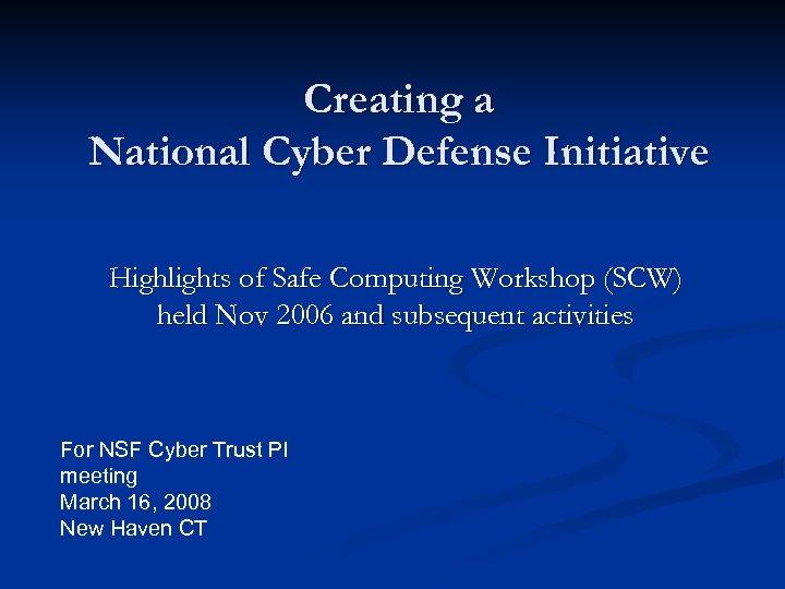 Creating a National Cyber Defense Initiative Highlights of Safe Computing Workshop (SCW) held Nov