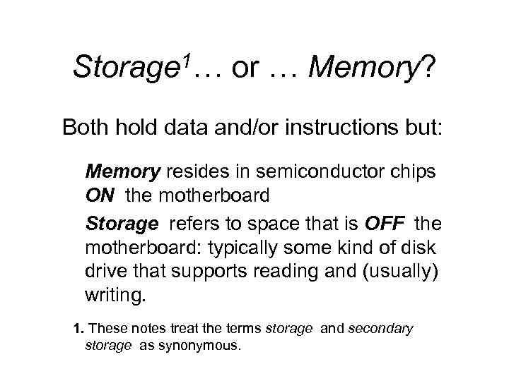 Storage 1… or … Memory? Both hold data and/or instructions but: Memory resides in