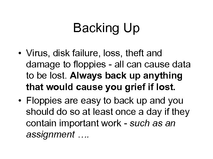 Backing Up • Virus, disk failure, loss, theft and damage to floppies - all