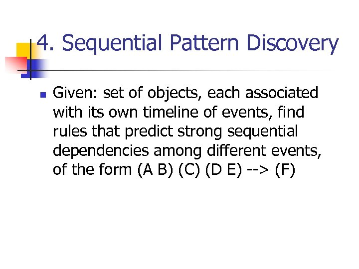 4. Sequential Pattern Discovery n Given: set of objects, each associated with its own