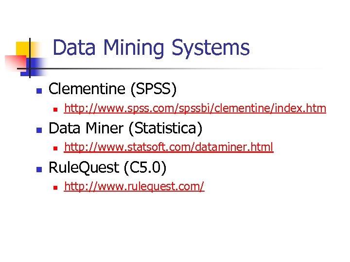 Data Mining Systems n Clementine (SPSS) n n Data Miner (Statistica) n n http:
