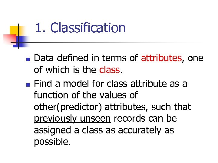1. Classification n n Data defined in terms of attributes, one of which is