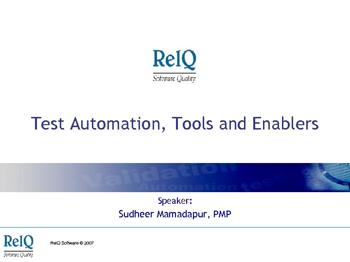 Test Automation, Tools and Enablers Speaker: Sudheer Mamadapur, PMP Rel. Q Software © 2007