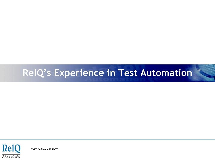 Rel. Q's Experience in Test Automation Rel. Q Software © 2007
