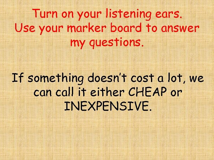 Turn on your listening ears. Use your marker board to answer my questions. If