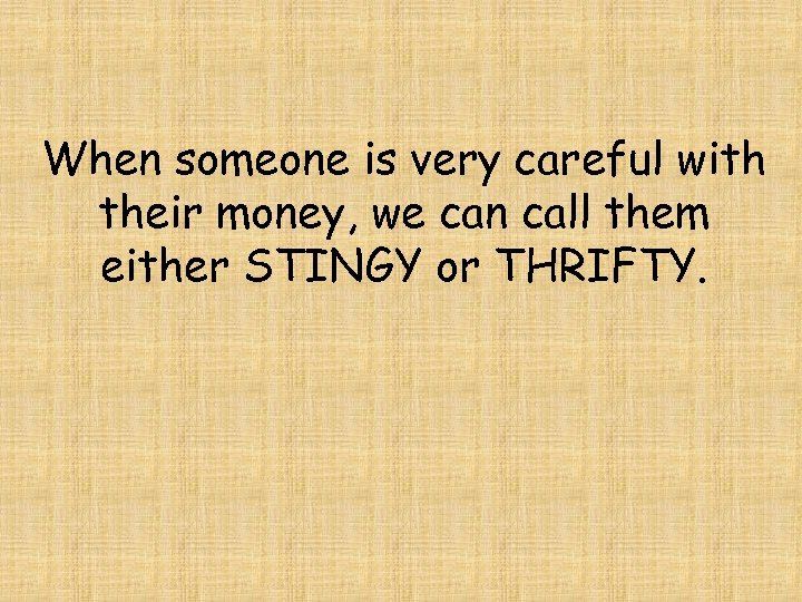 When someone is very careful with their money, we can call them either STINGY