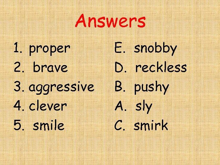 Answers 1. proper 2. brave 3. aggressive 4. clever 5. smile E. D. B.