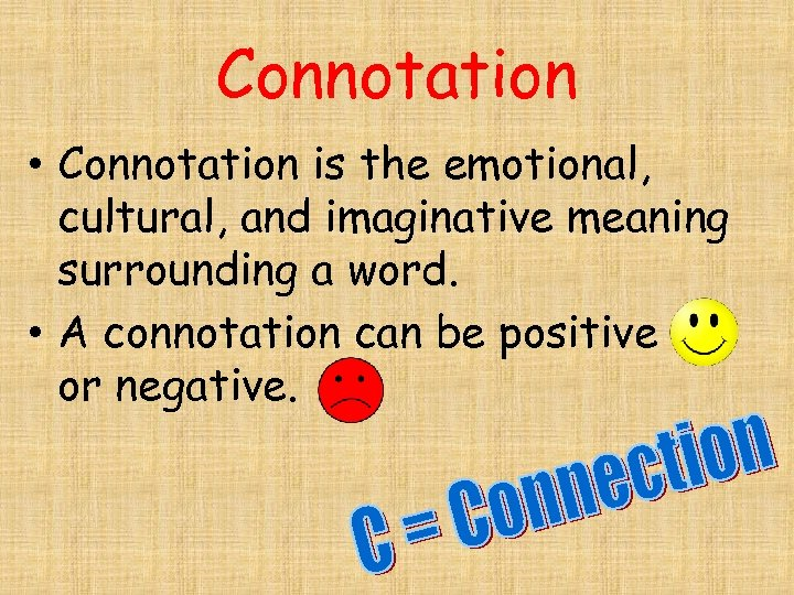 Connotation • Connotation is the emotional, cultural, and imaginative meaning surrounding a word. •